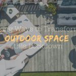 7 Amazing Ways to Transform Your Outdoor Space this Lockdown